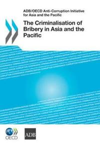 ADB/OECD Anti-Corruption Initiative for Asia and the Pacific the Criminalisation of Bribery in Asia and the Pacific