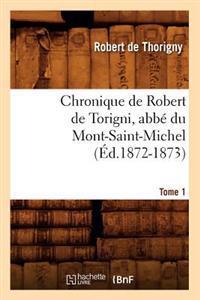 Chronique de Robert de Torigni, Abb� Du Mont-Saint-Michel; Tome 1 (�d.1872-1873)