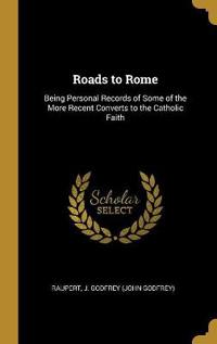 Roads to Rome: Being Personal Records of Some of the More Recent Converts to the Catholic Faith