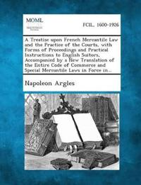 A Treatise Upon French Mercantile Law and the Practice of the Courts, with Forms of Proceedings and Practical Instructions to English Suitors, Accom