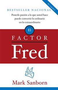 El Factor Fred: Ponerle Pasion a Lo Que Usted Hace Puede Convertir Lo Ordinario En Lo Extraordinario