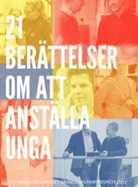21 berättelser om att anställa unga : ett urval fra°n Svenskt Näringslivs framtidsmöte 2012