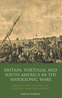 Britain, Portugal and South America in the Napoleonic Wars: Alliance and Diplomacy in Economic Maritime Conflict