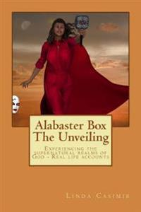Alabaster Box - The Unveiling: Experiencing the Supernatural Realms of God - Real Life Accounts