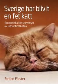 Sverige har blivit en fet katt : ekonomiska konsekvenser av reformtrötthet