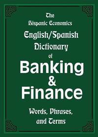 The Hispanic Economics English/Spanish Dictionary of Banking & Finance: Words, Phrases, and Terms
