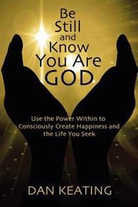 Be Still and Know You Are God: Use the Power Within to Consciously Create Happiness and the Life You Seek
