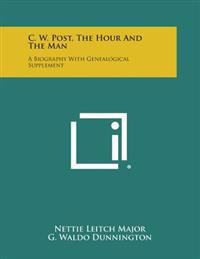 C. W. Post, the Hour and the Man: A Biography with Genealogical Supplement
