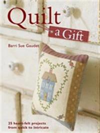 Quilt a Gift: 25 Heart-Felt Projects from Quick to Intricate