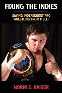 Fixing the Indies: Saving Independent Pro Wrestling from Itself