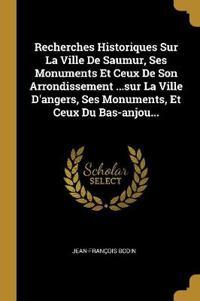 Recherches Historiques Sur La Ville De Saumur, Ses Monuments Et Ceux De Son Arrondissement ...sur La Ville D'angers, Ses Monuments, Et Ceux Du Bas-anj
