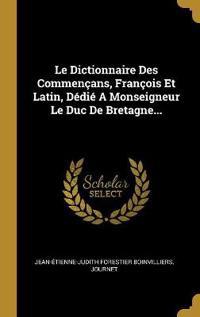 Le Dictionnaire Des Commençans, François Et Latin, Dédié a Monseigneur Le Duc de Bretagne...