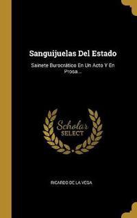Sanguijuelas del Estado: Sainete Burocrático En Un Acto Y En Prosa...