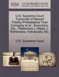 U.S. Supreme Court Transcript of Record Fidelity-Philadelphia Trust Company et al., Executors, Etc., Petitioners V. Water J. Rothensies, Individually, Etc.