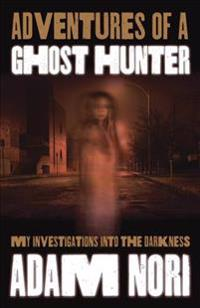 Adventures of a Ghost Hunter: My Investigations Into the Darkness