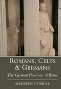 Romans, Celts & Germans: The German Provinces of Rome