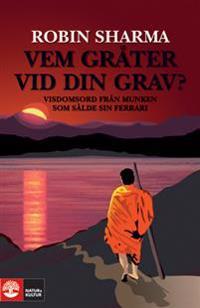Vem gråter vid din grav? : visdomsord från munken som sålde sin Ferrari