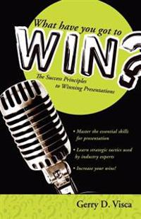 What Have You Got to Win?: The Success Principles to Winning Presentations