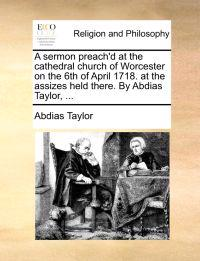 A Sermon Preach'd at the Cathedral Church of Worcester on the 6th of April 1718. at the Assizes Held There. by Abdias Taylor, ...