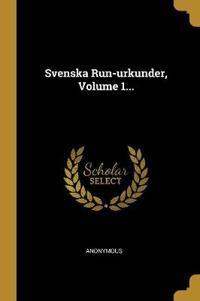 Svenska Run-urkunder, Volume 1...
