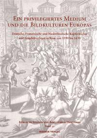 Ein Priviligiertes Medium Und Die Bildkulturen Europas: Deutsche, Franzosische Und Niederlandische Kupferstecher Und Graphikverleger in ROM Von 1590 B
