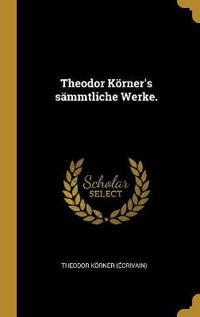 Theodor Körner's sämmtliche Werke.