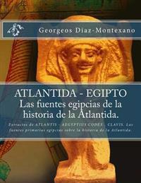 Atlantida - Egipto . Las Fuentes Egipcias de La Historia de La Atlantida.: Extractos de Atlantis - Aegyptius Codex . Clavis. Las Fuentes Primarias Egi