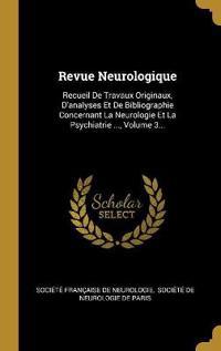 Revue Neurologique: Recueil De Travaux Originaux, D'analyses Et De Bibliographie Concernant La Neurologie Et La Psychiatrie ..., Volume 3.