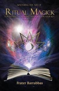 Mastering the Art of Ritual Magick: Foundation, Grimoire and the Greater Key