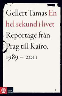 En hel sekund i livet : reportage från Prag till Kairo, 1989-2011
