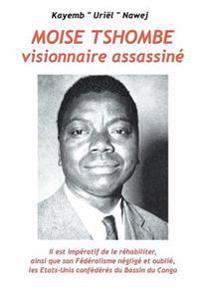 Moise Tshombe - Visionnaire Assassine: Il Est Imperatif de Le Rehabiliter Ainsi Que Son Federalisme Neglige Et Oublie, Les Etats-Unis Confederes Du Ba