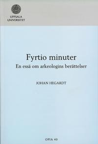 Fyrtio minuter : en essä om arkeologins berättelser - Johan Hegardt pdf epub