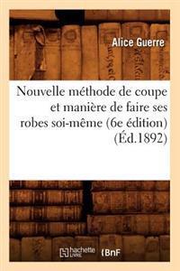 Nouvelle Methode de Coupe Et Maniere de Faire Ses Robes Soi-Meme (6e Edition) (Ed.1892)