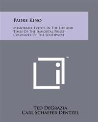 Padre Kino: Memorable Events in the Life and Times of the Immortal Priest-Colonizer of the Southwest