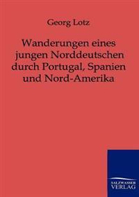 Wanderungen Eines Jungen Norddeutschen Durch Portugal, Spanien Und Nord-Amerika