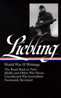 A. J. Liebling: World War II Writings (Loa #181): The Road Back to Paris / Mollie and Other War Pieces / Uncollected War Journalism / Normandy Revisit