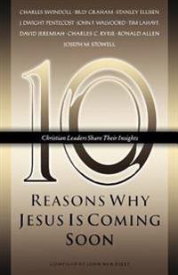 Ten Reasons Why Jesus Is Coming Soon: Ten Christian Leaders Share Their Insights