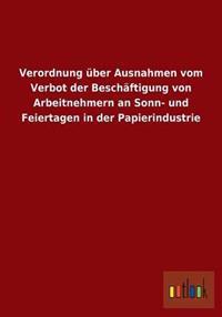 Verordnung Uber Ausnahmen Vom Verbot Der Beschaftigung Von Arbeitnehmern an Sonn- Und Feiertagen in Der Papierindustrie