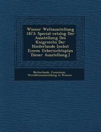 Wiener Weltausstellung 1873: Special-catalog Der Ausstellung Des K¿nigreichs Der Niederlande [nebst Einem Uebersichtsplan Dieser Ausstellung.]