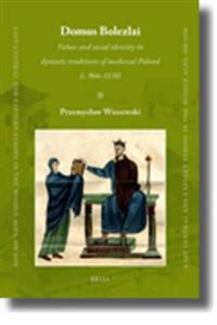 Domus Bolezlai: Values and Social Identity in Dynastic Traditions of Medieval Poland (C.966-1138)
