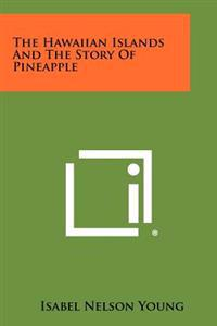 The Hawaiian Islands and the Story of Pineapple