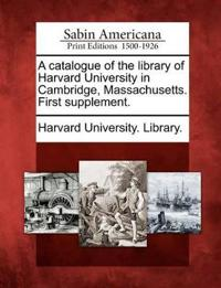 A Catalogue of the Library of Harvard University in Cambridge, Massachusetts. First Supplement.
