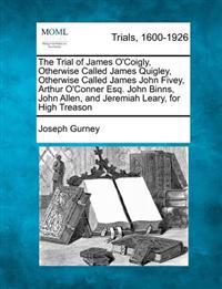 The Trial of James O'Coigly, Otherwise Called James Quigley, Otherwise Called James John Fivey, Arthur O'Conner Esq. John Binns, John Allen, and Jeremiah Leary, for High Treason