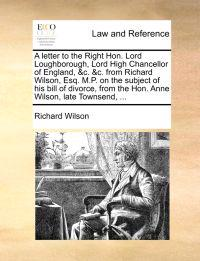 A Letter to the Right Hon. Lord Loughborough, Lord High Chancellor of England, &C. &C. from Richard Wilson, Esq. M.P. on the Subject of His Bill of Divorce, from the Hon. Anne Wilson, Late Townsend, ...
