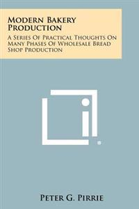 Modern Bakery Production: A Series of Practical Thoughts on Many Phases of Wholesale Bread Shop Production