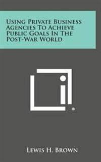 Using Private Business Agencies to Achieve Public Goals in the Post-War World