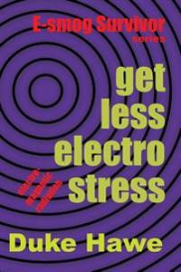 Get Less Electro Stress: Practical Methods to Protect Yourself from Electro-Magnetic Pollution