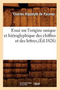 Essai Sur l'Origine Unique Et Hi�roglyphique Des Chiffres Et Des Lettres, (�d.1826)