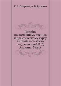 Posobie Po Domashnemu Chteniyu K Prakticheskomu Kursu Anglijskogo Yazyka Pod Redaktsiej V. D. Arakina. 3 Kurs