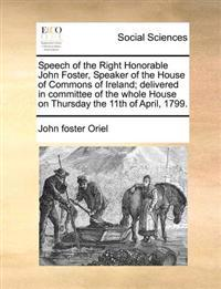 Speech of the Right Honorable John Foster, Speaker of the House of Commons of Ireland; Delivered in Committee of the Whole House on Thursday the 11th